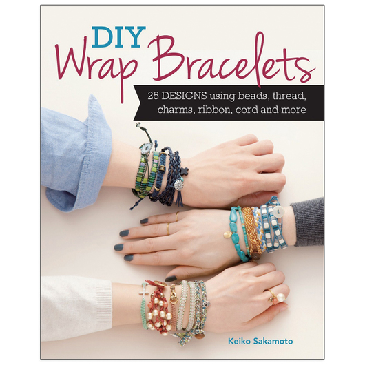 DIY Wrap Bracelets: 28 Designs Using Beads, Thread, Charms, Ribbon, Cord, and More