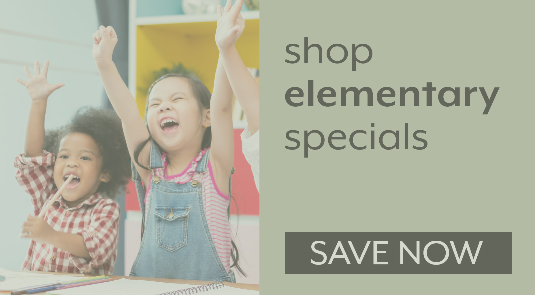SAVE NOW ON ELEMENTARY SPECIALS